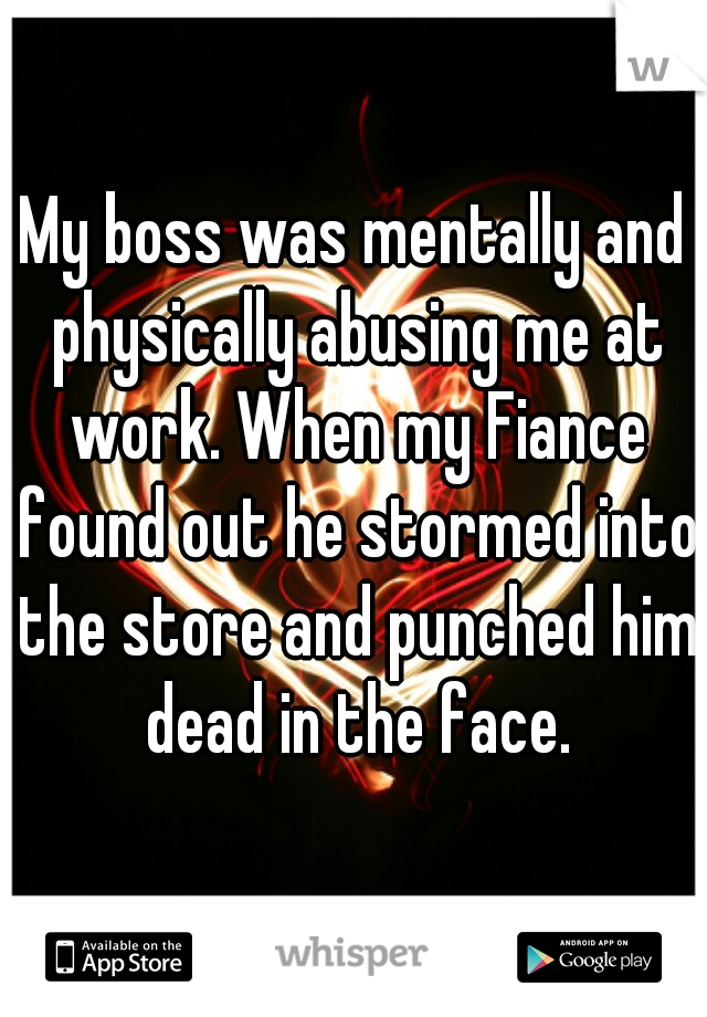 My boss was mentally and physically abusing me at work. When my Fiance found out he stormed into the store and punched him dead in the face.