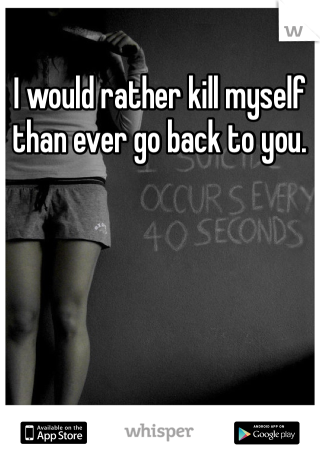I would rather kill myself than ever go back to you.