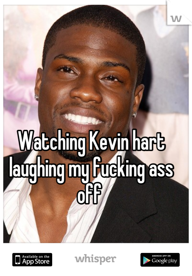 Watching Kevin hart laughing my fucking ass off