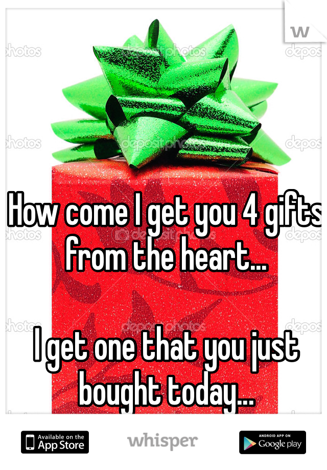 How come I get you 4 gifts from the heart...  I get one that you just bought today...