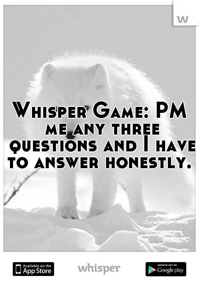 Whisper Game: PM me any three questions and I have to answer honestly.