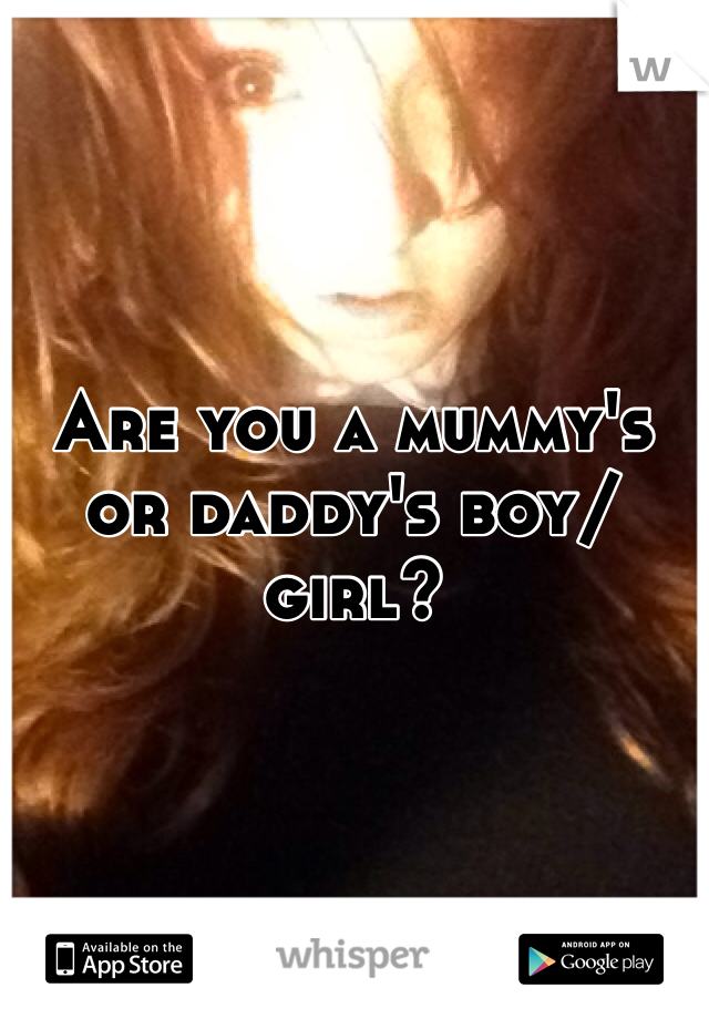 Are you a mummy's or daddy's boy/girl?