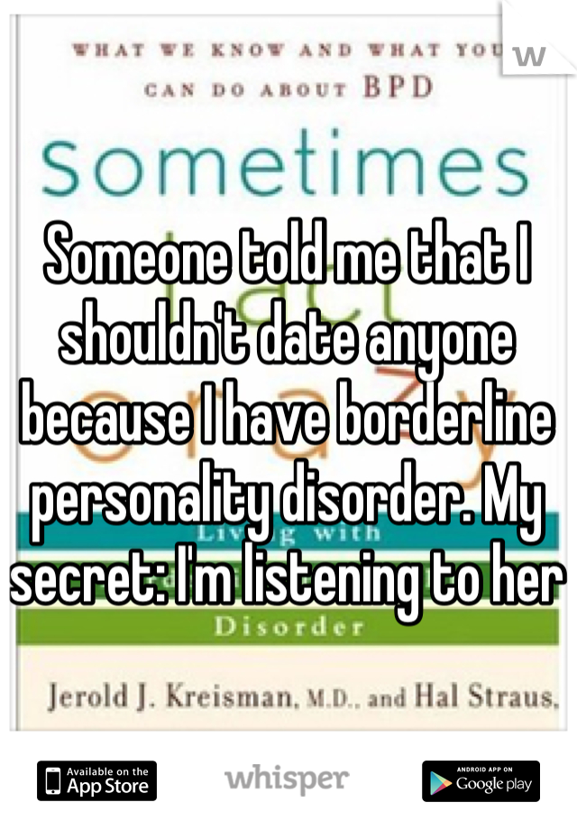 Someone told me that I shouldn't date anyone because I have borderline personality disorder. My secret: I'm listening to her