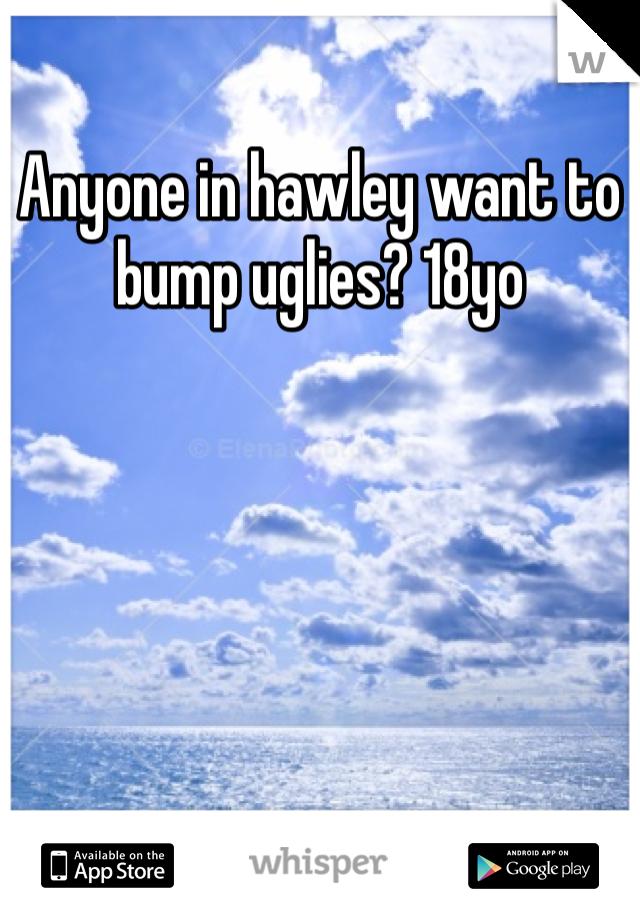 Anyone in hawley want to bump uglies? 18yo
