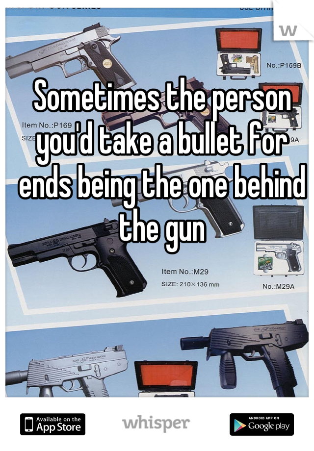 Sometimes the person you'd take a bullet for ends being the one behind the gun