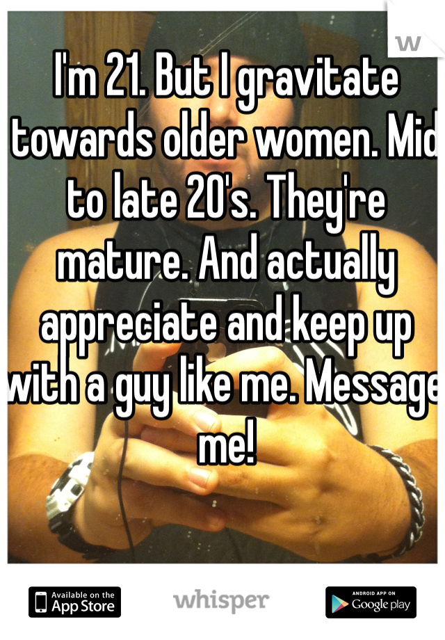 I'm 21. But I gravitate towards older women. Mid to late 20's. They're mature. And actually appreciate and keep up with a guy like me. Message me!