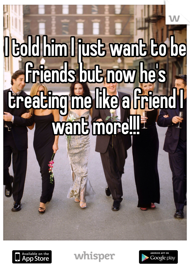 I told him I just want to be friends but now he's treating me like a friend I want more!!!