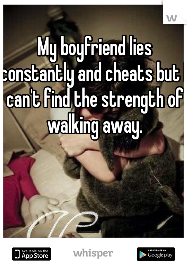 My boyfriend lies constantly and cheats but I can't find the strength of walking away.