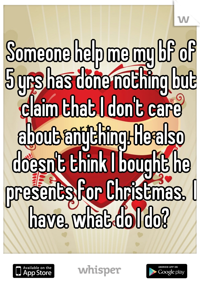 Someone help me my bf of 5 yrs has done nothing but claim that I don't care about anything. He also doesn't think I bought he presents for Christmas.  I have. what do I do?