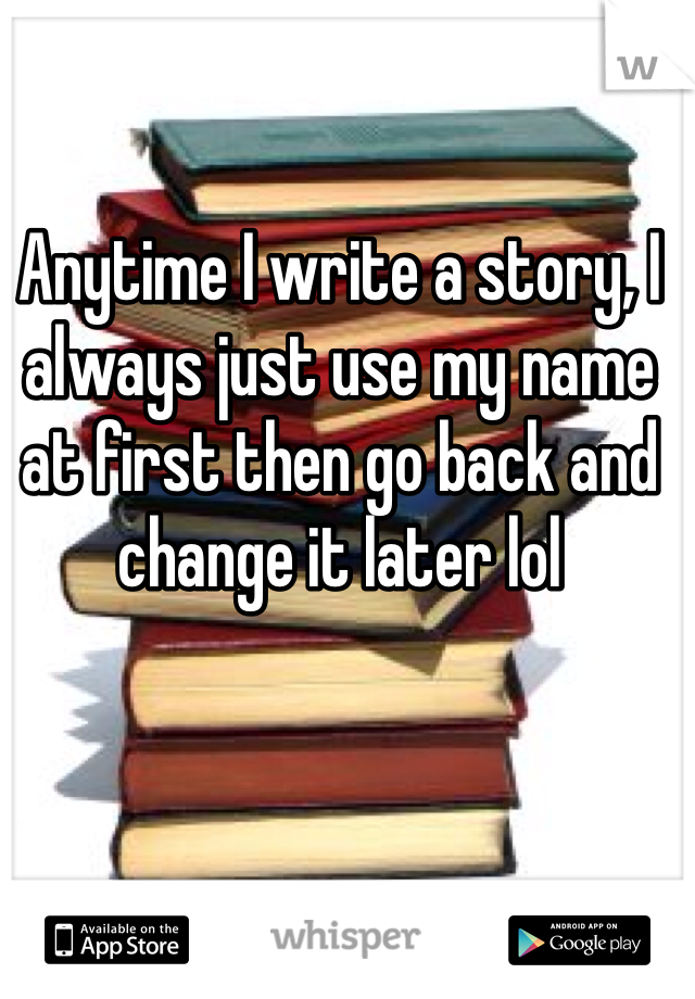 Anytime I write a story, I always just use my name at first then go back and change it later lol