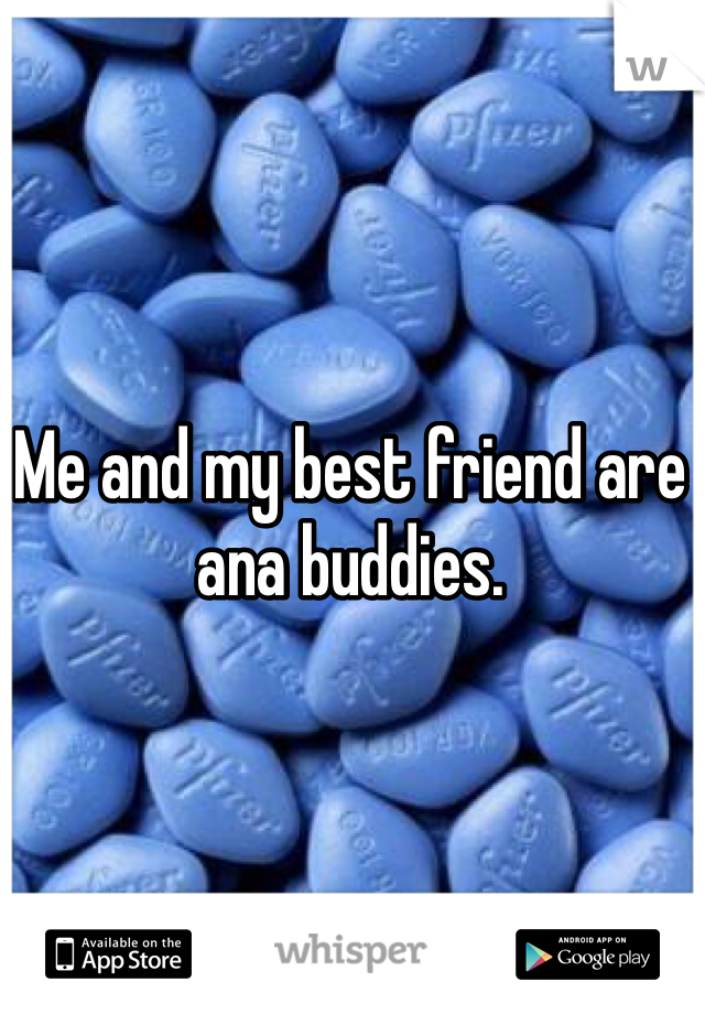 Me and my best friend are ana buddies.