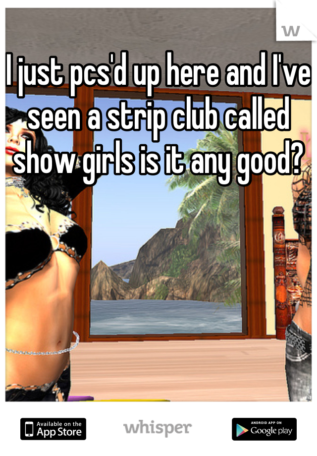 I just pcs'd up here and I've seen a strip club called show girls is it any good?