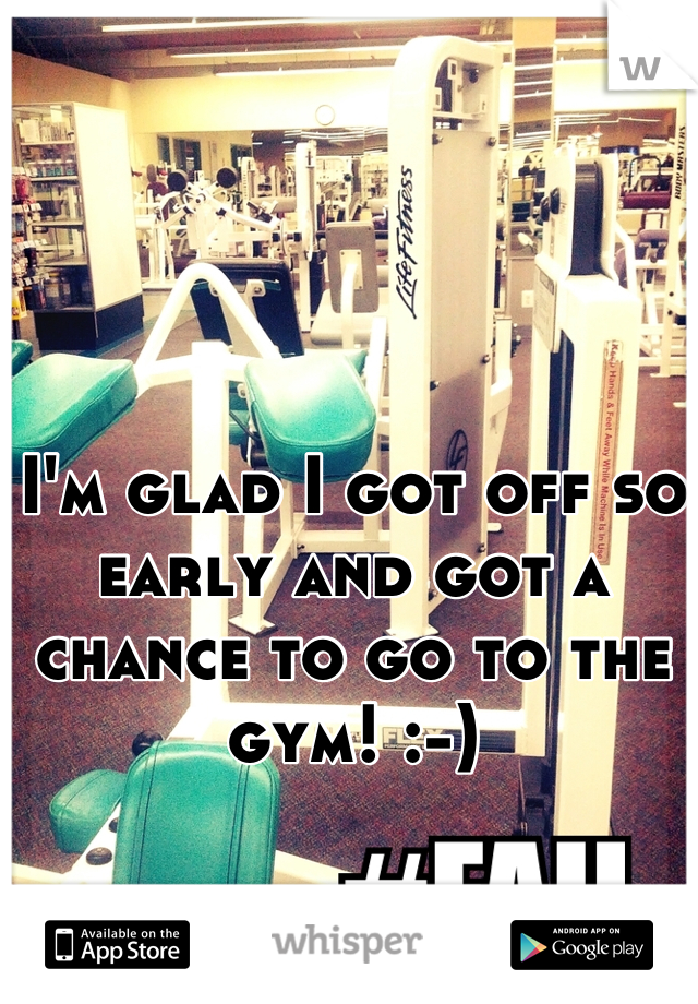 I'm glad I got off so early and got a chance to go to the gym! :-)