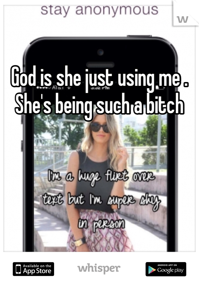 God is she just using me . She's being such a bitch