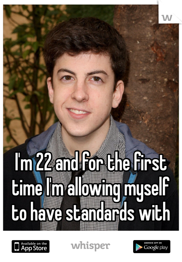 I'm 22 and for the first time I'm allowing myself to have standards with men.