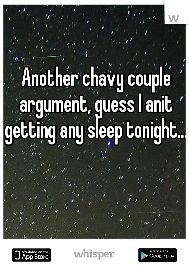 Another chavy couple argument, guess I anit getting any sleep tonight...