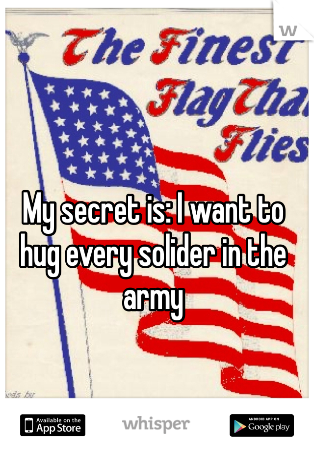 My secret is: I want to hug every solider in the army