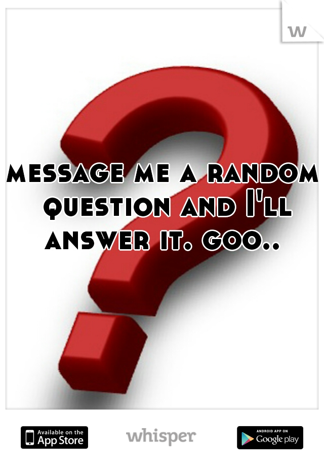 message me a random question and I'll answer it. goo..