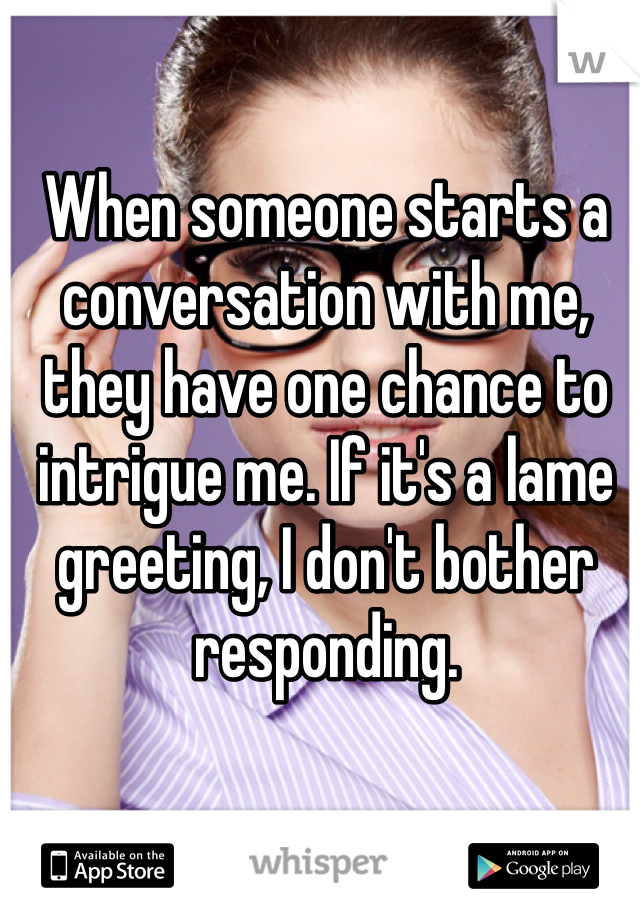 When someone starts a conversation with me, they have one chance to intrigue me. If it's a lame greeting, I don't bother responding.