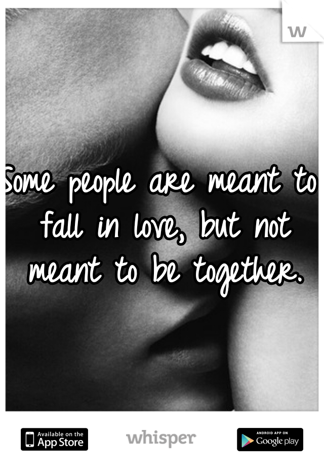 Some people are meant to fall in love, but not meant to be together.