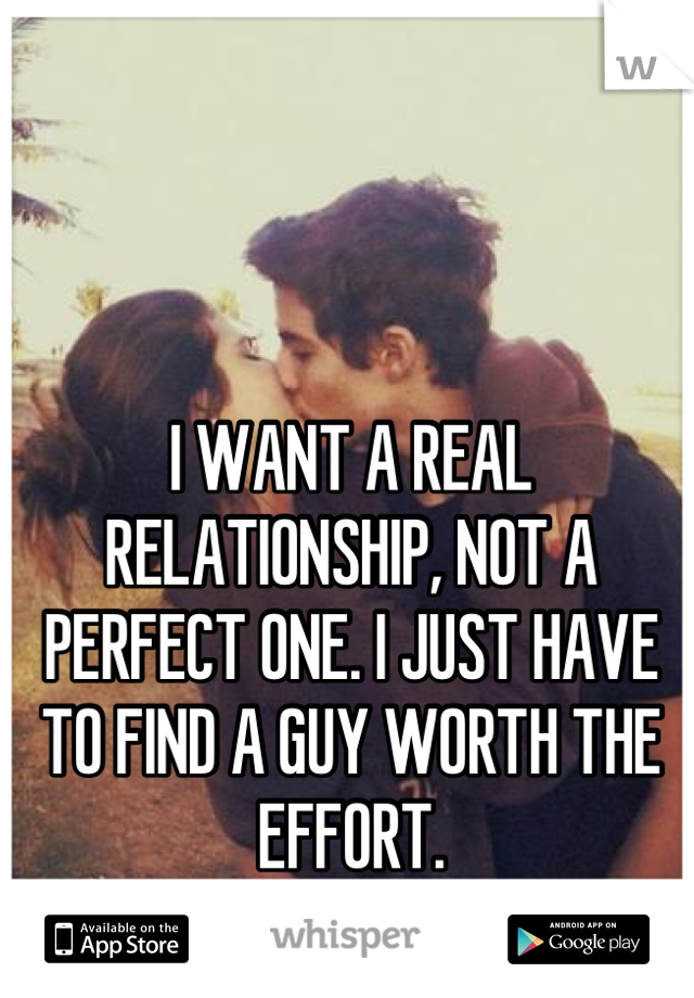 I WANT A REAL RELATIONSHIP, NOT A PERFECT ONE. I JUST HAVE TO FIND A GUY WORTH THE EFFORT.  17, F