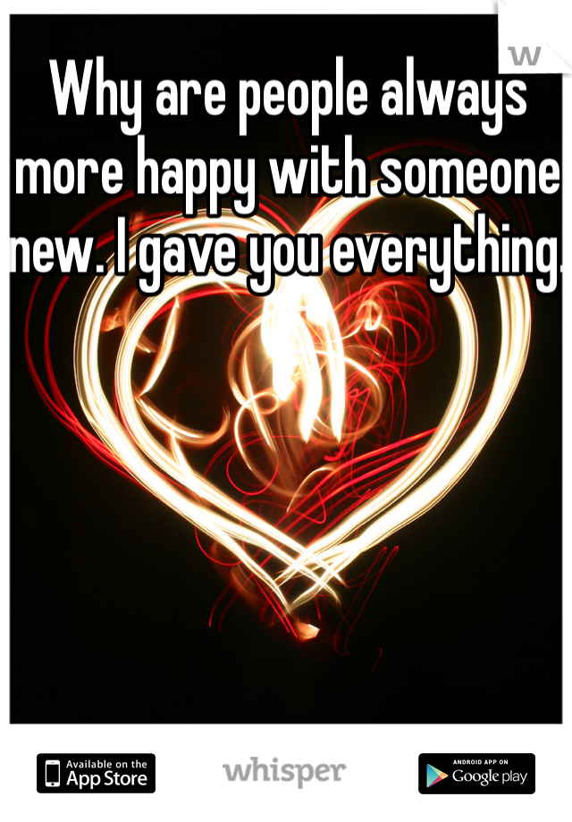 Why are people always more happy with someone new. I gave you everything.