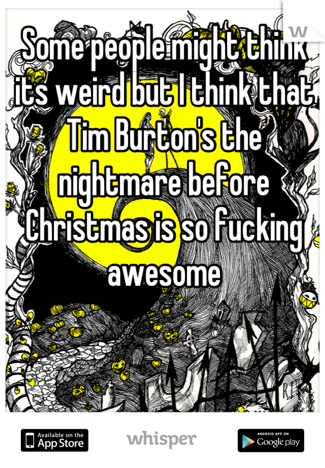 Some people might think its weird but I think that Tim Burton's the nightmare before Christmas is so fucking awesome