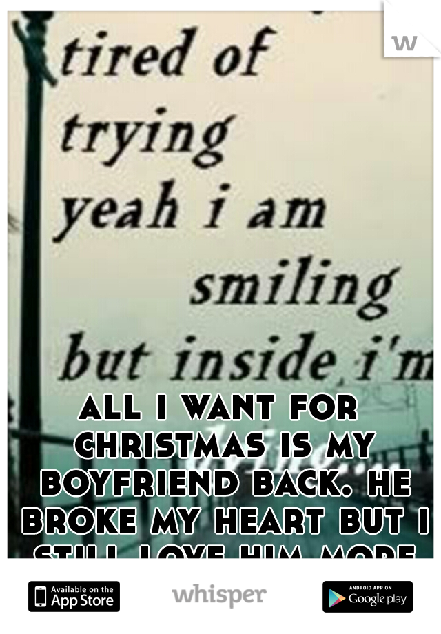 all i want for christmas is my boyfriend back. he broke my heart but i still love him more than anything.