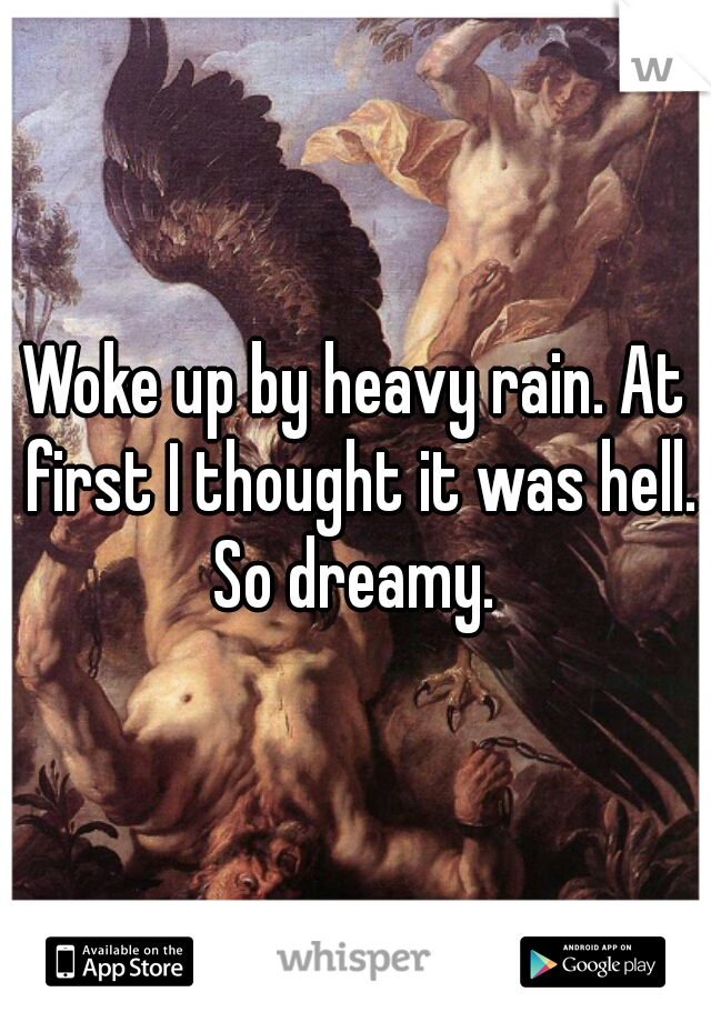 Woke up by heavy rain. At first I thought it was hell. So dreamy.