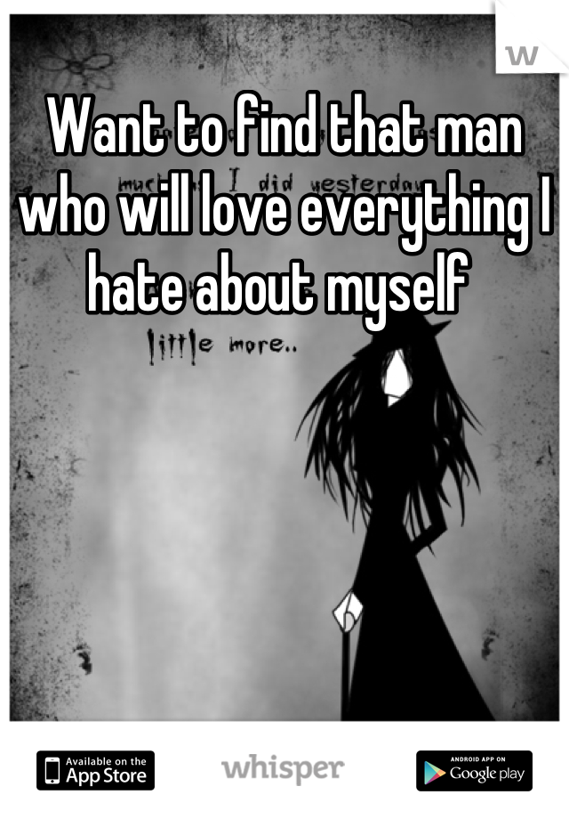 Want to find that man who will love everything I hate about myself