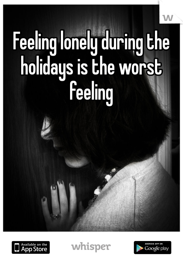 Feeling lonely during the holidays is the worst feeling