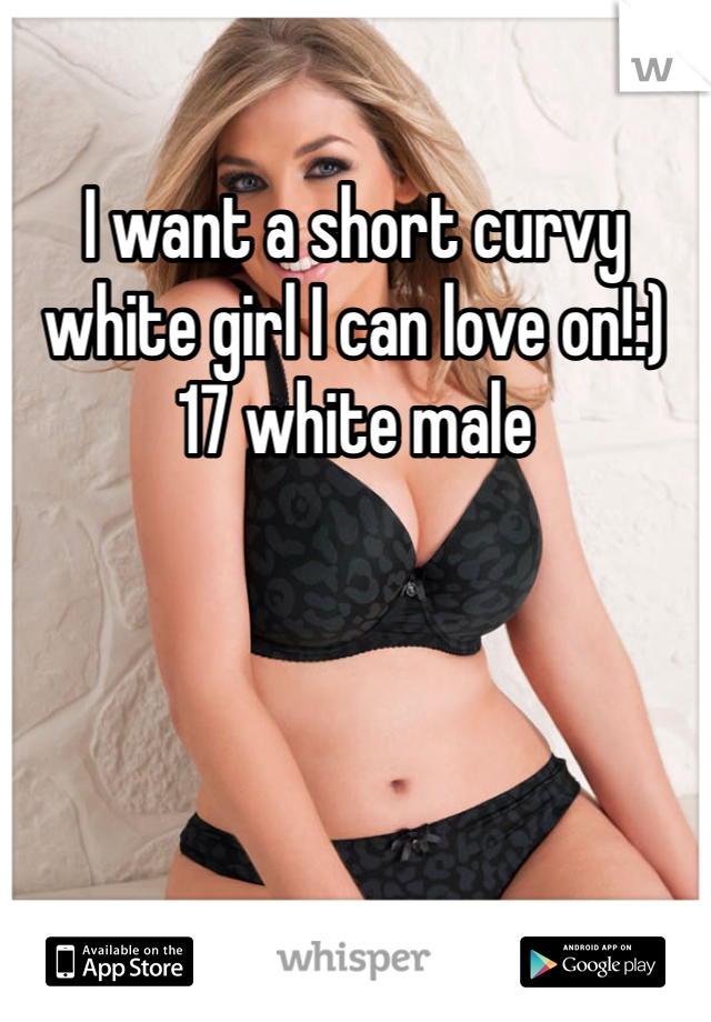 I want a short curvy white girl I can love on!:) 17 white male
