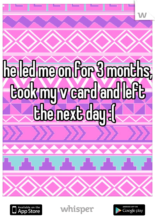 he led me on for 3 months, took my v card and left the next day :(