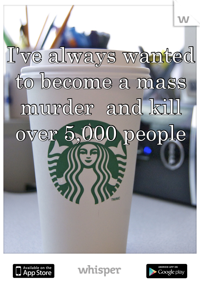 I've always wanted to become a mass murder  and kill over 5,000 people