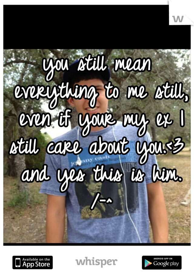 you still mean everything to me still, even if your my ex I still care about you.<3  and yes this is him. /-^