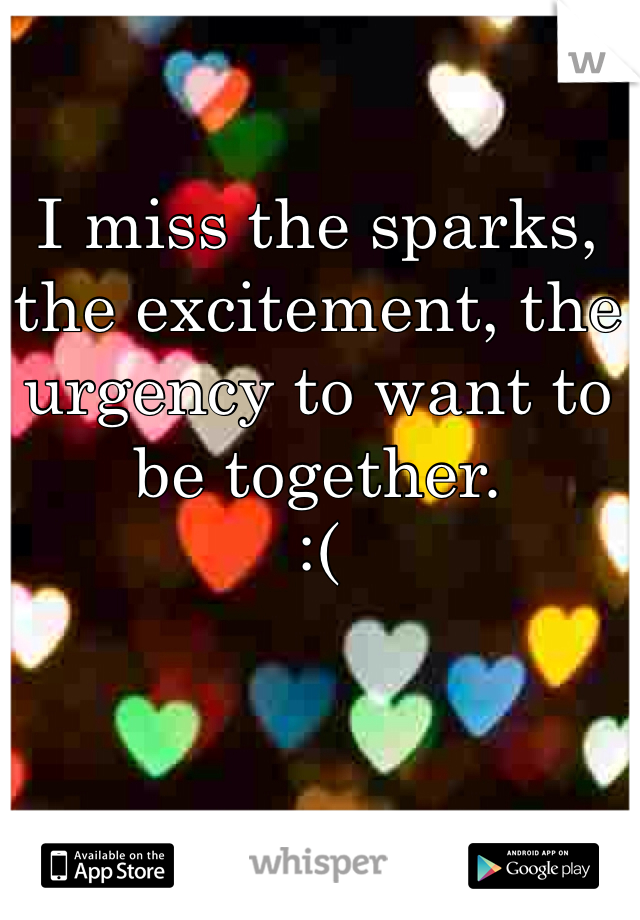I miss the sparks, the excitement, the urgency to want to be together. :(