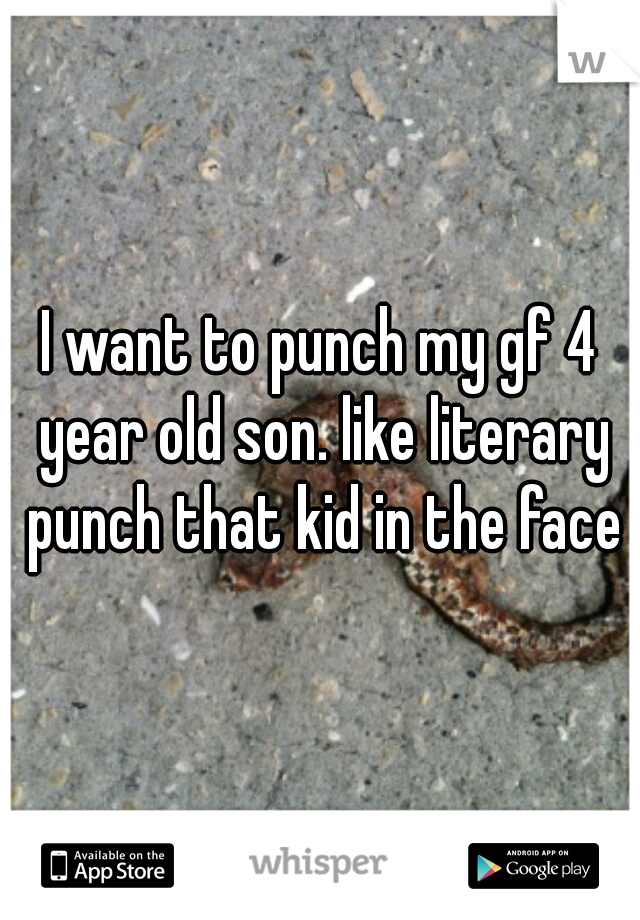I want to punch my gf 4 year old son. like literary punch that kid in the face