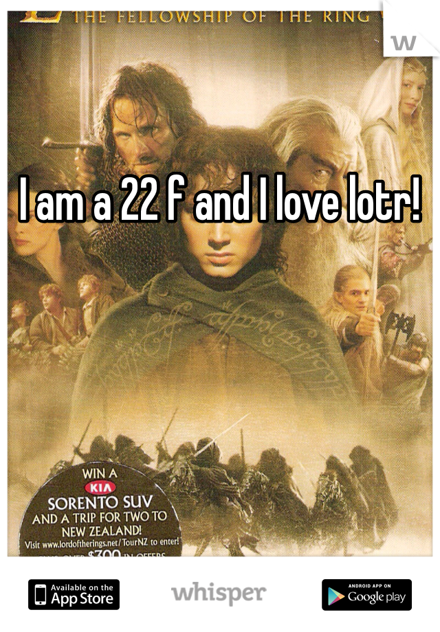 I am a 22 f and I love lotr!