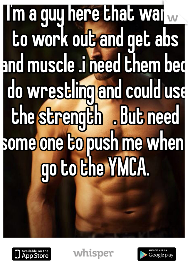 I'm a guy here that wants to work out and get abs and muscle .i need them bec I do wrestling and could use the strength   . But need some one to push me when I go to the YMCA.