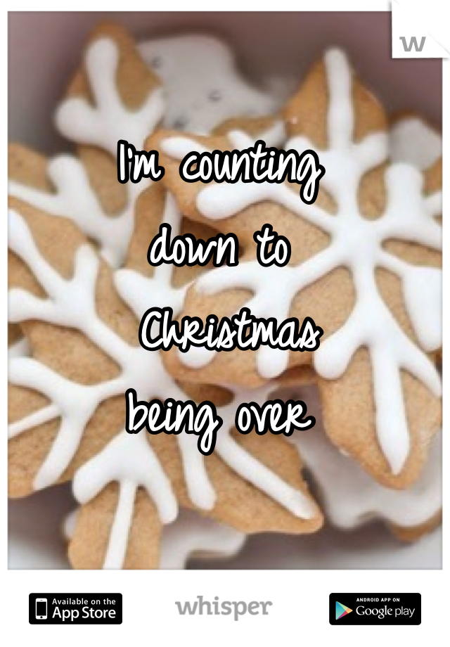 I'm counting  down to  Christmas  being over