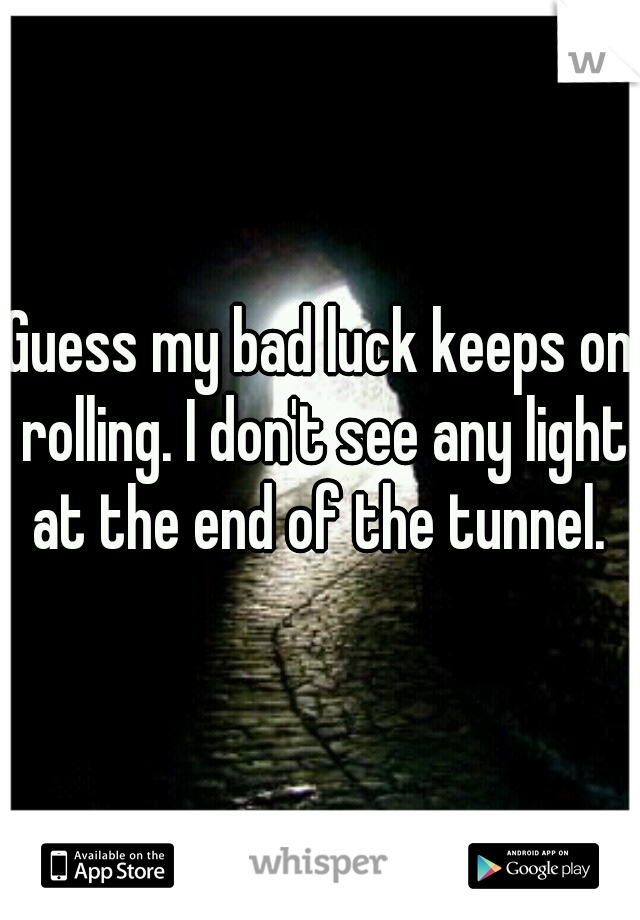 Guess my bad luck keeps on rolling. I don't see any light at the end of the tunnel.