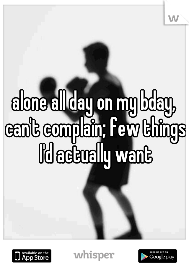 alone all day on my bday, can't complain; few things I'd actually want