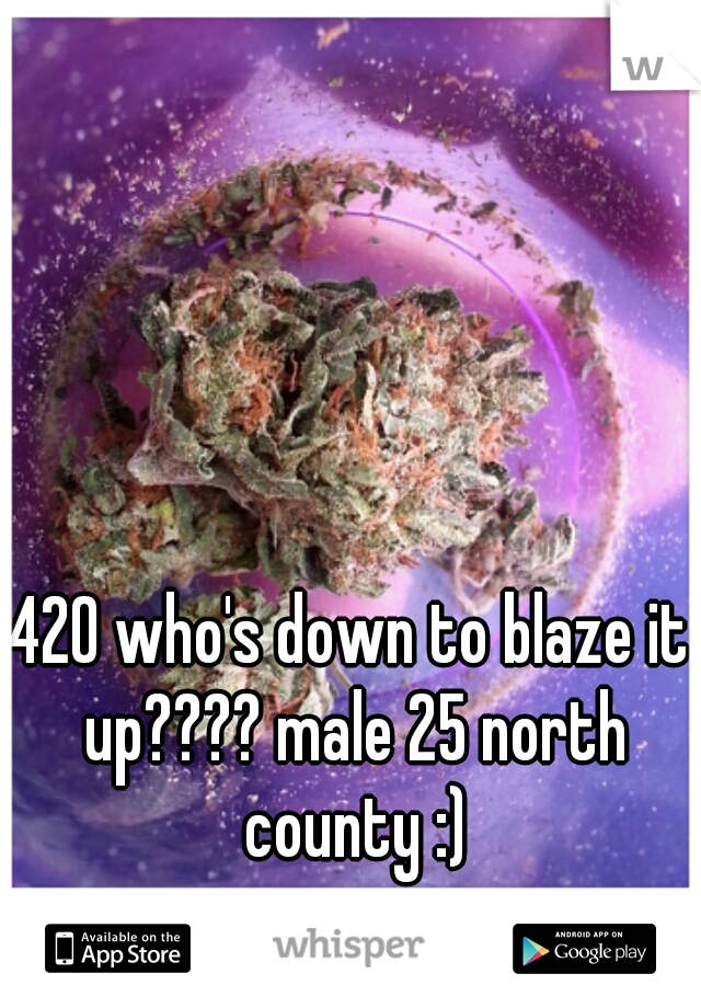 420 who's down to blaze it up???? male 25 north county :)