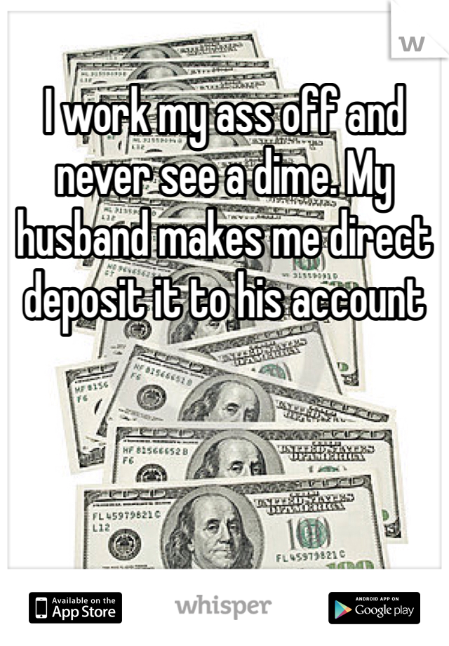 I work my ass off and never see a dime. My husband makes me direct deposit it to his account