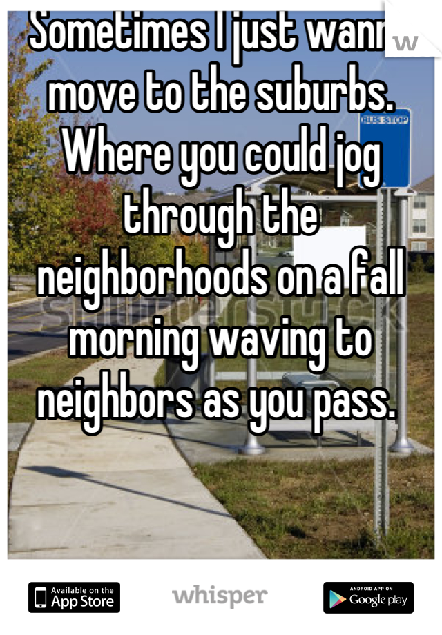 Sometimes I just wanna move to the suburbs. Where you could jog through the neighborhoods on a fall morning waving to neighbors as you pass.