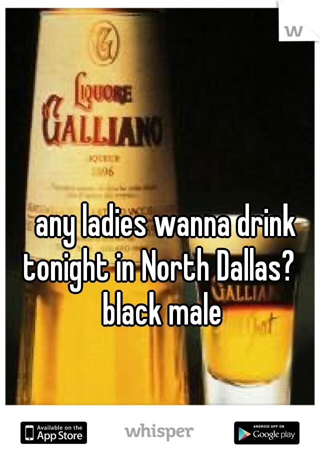 any ladies wanna drink tonight in North Dallas?   black male