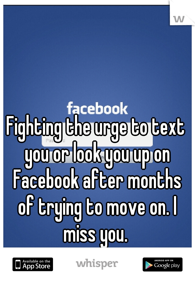 Fighting the urge to text you or look you up on Facebook after months of trying to move on. I miss you.
