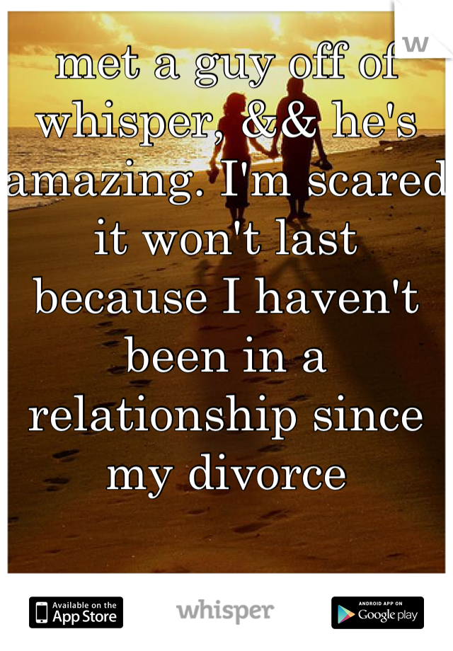 met a guy off of whisper, && he's amazing. I'm scared it won't last because I haven't been in a relationship since my divorce