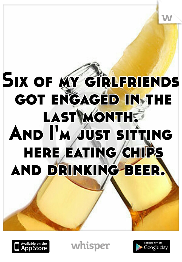 Six of my girlfriends got engaged in the last month.  And I'm just sitting here eating chips and drinking beer.