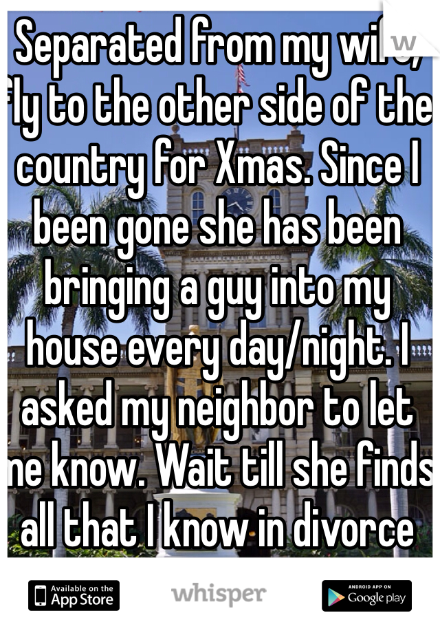 Separated from my wife, fly to the other side of the country for Xmas. Since I been gone she has been bringing a guy into my house every day/night. I asked my neighbor to let me know. Wait till she finds all that I know in divorce court